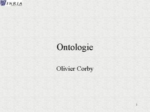 Ontologie Olivier Corby 1 Ontologie Etude de ce
