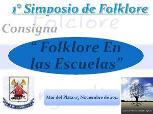 1 Simposio de Folklore Consigna Folklore En las