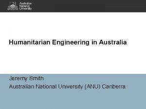 Humanitarian Engineering in Australia Jeremy Smith Australian National