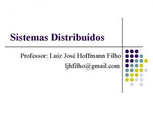 Sistemas Distribudos Professor Luiz Jos Hoffmann Filho ljhfilhogmail
