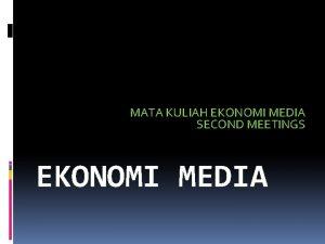 MATA KULIAH EKONOMI MEDIA SECOND MEETINGS EKONOMI MEDIA
