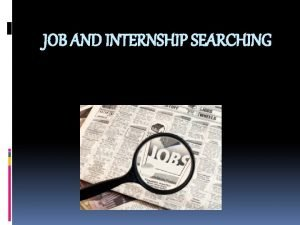 JOB AND INTERNSHIP SEARCHING Before You Begin Know