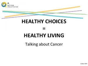 HEALTHY CHOICES HEALTHY LIVING Talking about Cancer October