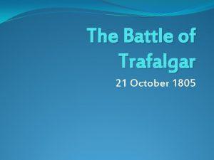 The Battle of Trafalgar 21 October 1805 The