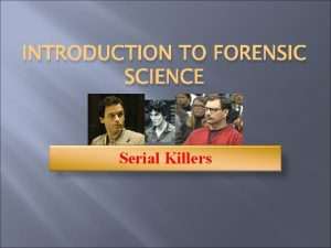 INTRODUCTION TO FORENSIC SCIENCE Serial Killers Serial Murders
