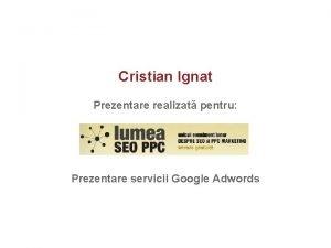 Cristian Ignat Prezentare realizat pentru Prezentare servicii Google