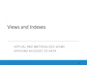 Views and Indexes VIRTUAL AND MATERIALIZED VIEWS SPEEDING