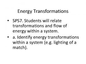 Energy Transformations SPS 7 Students will relate transformations