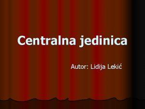 Centralna jedinica Autor Lidija Leki Mesto centralne jedinice