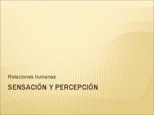 Relaciones humanas SENSACIN Y PERCEPCIN INTRODUCCIN Aunque los