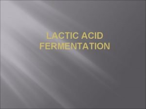LACTIC ACID FERMENTATION Lactic acid fermentation is the