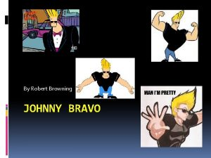 By Robert Browning JOHNNY BRAVO The Beginning Johnny