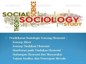 v Pendekatan Sosiologis Tentang Ekonomi Konsep Aktor Konsep