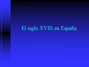 El siglo XVIII en Espaa Siglo XIII Caracterizado