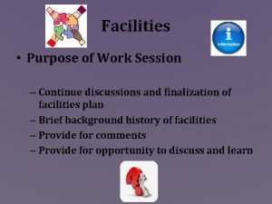 Facilities Purpose of Work Session Continue discussions and