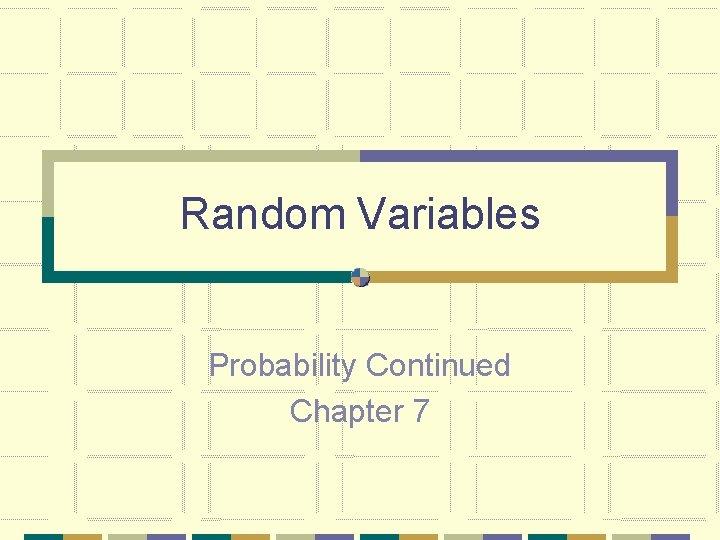 Random Variables Probability Continued Chapter 7 Random Variables