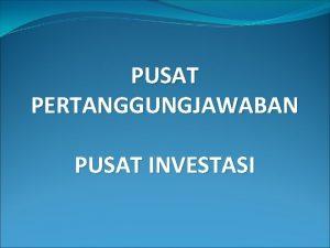 PUSAT PERTANGGUNGJAWABAN PUSAT INVESTASI Pengantar Pusat investasi adalah