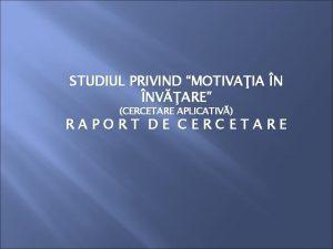STUDIUL PRIVIND MOTIVAIA N NVARE CERCETARE APLICATIV RAPORT