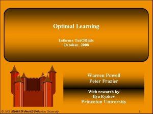 Optimal Learning Informs Tut ORials October 2008 Warren