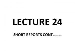 LECTURE 24 SHORT REPORTS CONT Short Report Formats