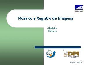 Mosaico e Registro de Imagens Registro Mosaico SPRING
