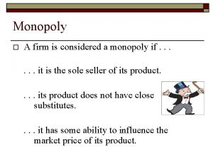 Monopoly o A firm is considered a monopoly