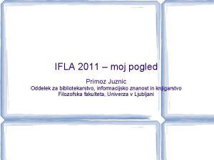 IFLA 2011 moj pogled Primoz Juznic Oddelek za