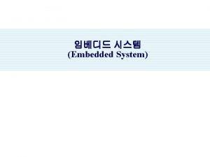 Embedded System Contents Embedded System Embedded OS Embedded