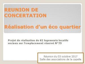 REUNION DE CONCERTATION Ralisation dun co quartier Projet