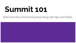 Summit 101 Brief overview of Summit processing with