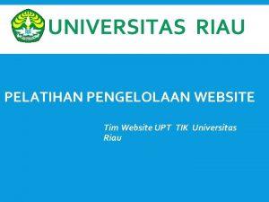 UNIVERSITAS RIAU PELATIHAN PENGELOLAAN WEBSITE Tim Website UPT