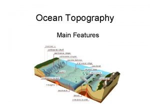 Ocean Topography Main Features Topography Is the study