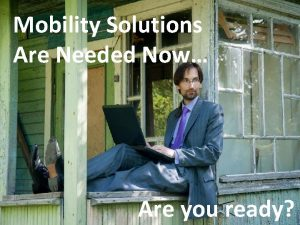 Mobility Solutions Are Needed Now Are you ready