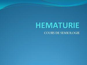 HEMATURIE COURS DE SEMIOLOGIE HEMATURIE Rappels anatomiques Dfinition