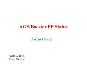 AGSBooster PP Status Haixin Huang April 9 2013