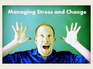 Managing Stress and Change Stress and Change Stress