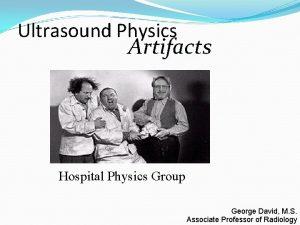 Ultrasound Physics Artifacts Hospital Physics Group George David
