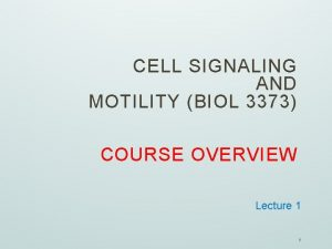 CELL SIGNALING AND MOTILITY BIOL 3373 COURSE OVERVIEW
