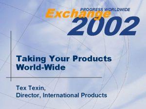 Exchange 2002 PROGRESS WORLDWIDE Taking Your Products WorldWide