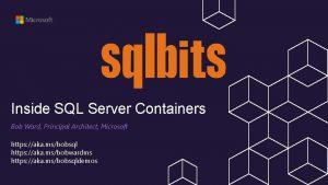 Inside SQL Server Containers Bob Ward Principal Architect