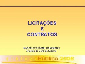 LICITAES E CONTRATOS MARCELO TUTOMU KANEMARU Analista de
