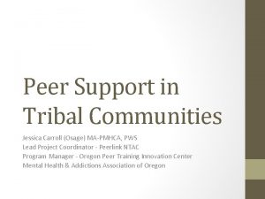 Peer Support in Tribal Communities Jessica Carroll Osage