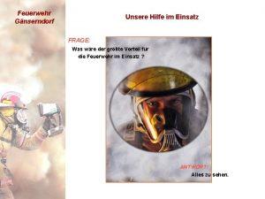 Feuerwehr Gnserndorf Unsere Hilfe im Einsatz FRAGE Was