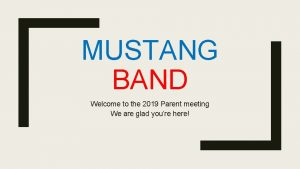 MUSTANG BAND Welcome to the 2019 Parent meeting