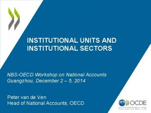 INSTITUTIONAL UNITS AND INSTITUTIONAL SECTORS NBSOECD Workshop on