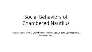 Social Behaviors of Chambered Nautilus Frank Grasso John