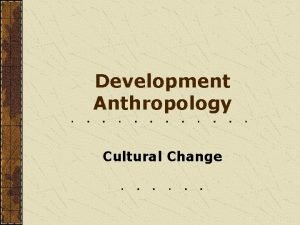 Development Anthropology Cultural Change Development Anthropology How cultures