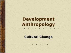 Development Anthropology Cultural Change Development Anthropology How cultures