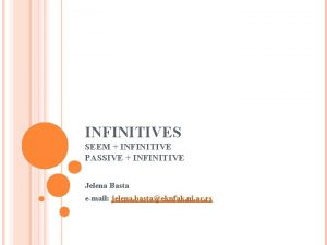 INFINITIVES SEEM INFINITIVE PASSIVE INFINITIVE Jelena Basta email