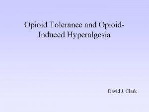 Opioid Tolerance and Opioid Induced Hyperalgesia David J